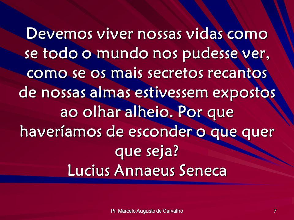 Pr. Marcelo Augusto de Carvalho 7 Devemos viver nossas vidas como se todo o mundo nos pudesse ver, como se os mais secretos recantos de nossas almas e