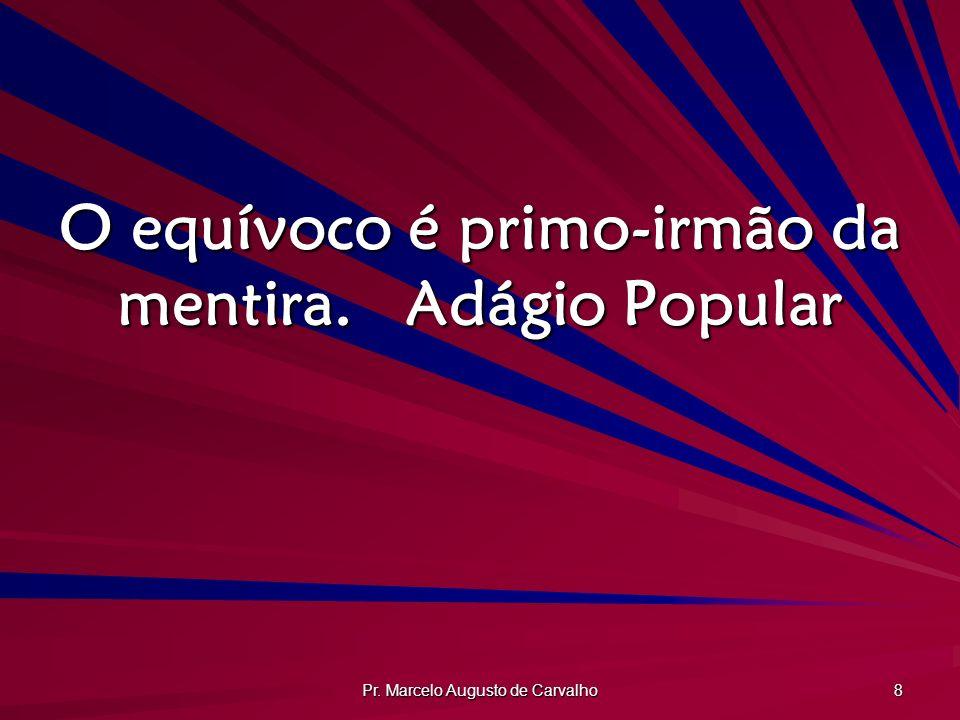 Pr. Marcelo Augusto de Carvalho 8 O equívoco é primo-irmão da mentira.Adágio Popular