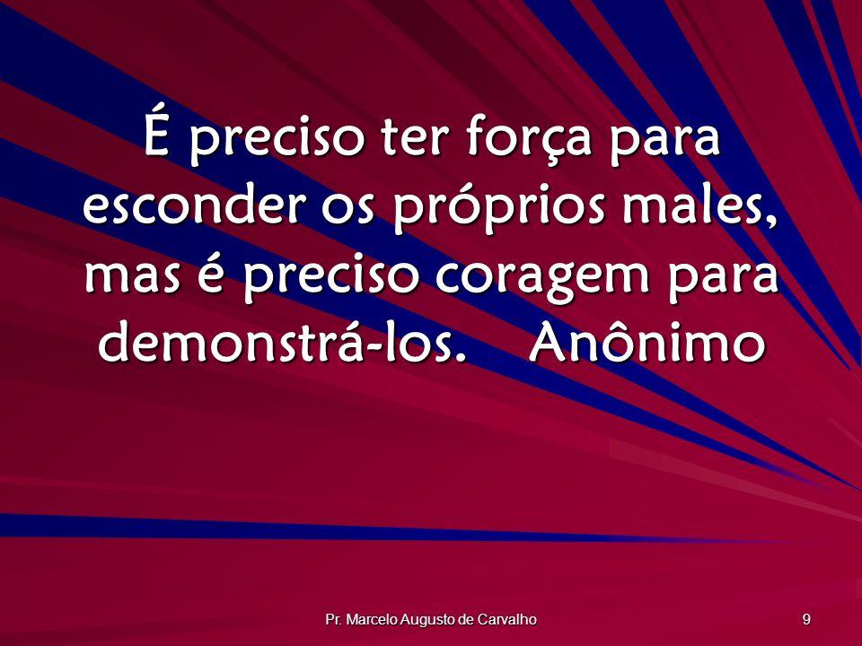 Pr. Marcelo Augusto de Carvalho 9 É preciso ter força para esconder os próprios males, mas é preciso coragem para demonstrá-los.Anônimo