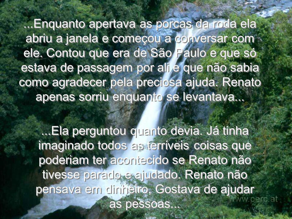 ...Renato percebeu que ela estava com muito medo e disse: Eu estou aqui para ajudar madame, não se preocupe. Por que não espera no carro onde está que