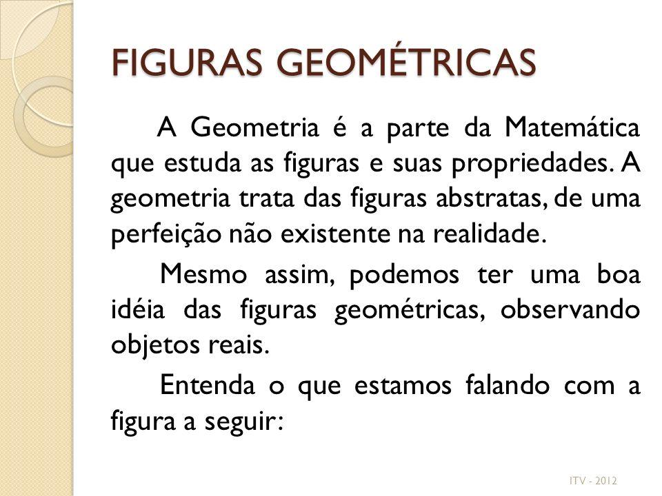 FIGURAS GEOMÉTRICAS A Geometria é a parte da Matemática que estuda as figuras e suas propriedades. A geometria trata das figuras abstratas, de uma per
