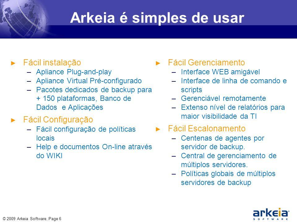 Arkeia é simples de usar Fácil instalação –Apliance Plug-and-play –Apliance Virtual Pré-configurado –Pacotes dedicados de backup para + 150 plataformas, Banco de Dados e Aplicações Fácil Configuração –Fácil configuração de políticas locais –Help e documentos On-line através do WIKI Fácil Gerenciamento –Interface WEB amigável –Interface de linha de comando e scripts –Gerenciável remotamente –Extenso nível de relatórios para maior visibilidade da TI Fácil Escalonamento –Centenas de agentes por servidor de backup.
