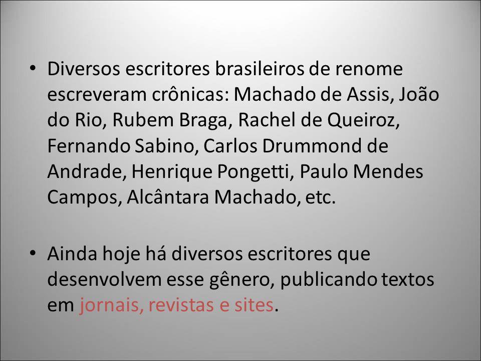Diversos escritores brasileiros de renome escreveram crônicas: Machado de Assis, João do Rio, Rubem Braga, Rachel de Queiroz, Fernando Sabino, Carlos