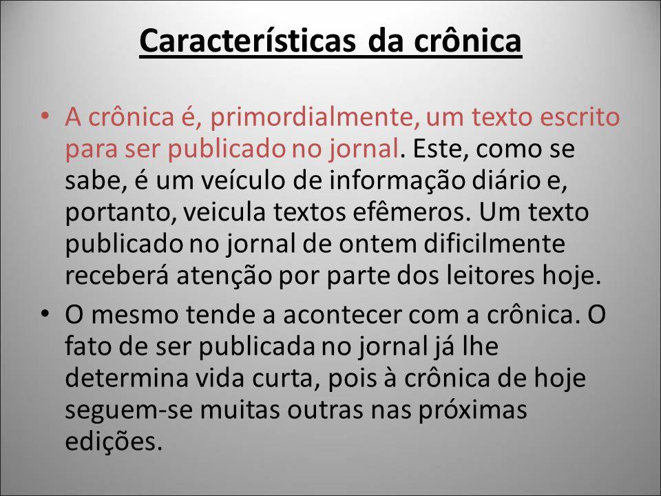 Características da crônica A crônica é, primordialmente, um texto escrito para ser publicado no jornal. Este, como se sabe, é um veículo de informação