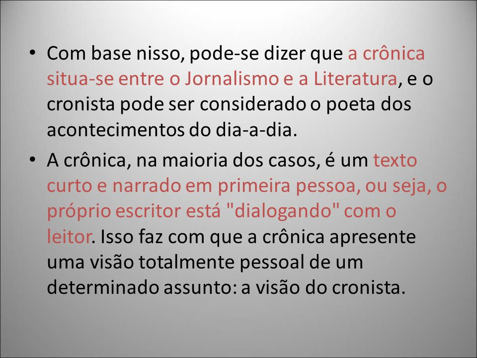 Com base nisso, pode-se dizer que a crônica situa-se entre o Jornalismo e a Literatura, e o cronista pode ser considerado o poeta dos acontecimentos d