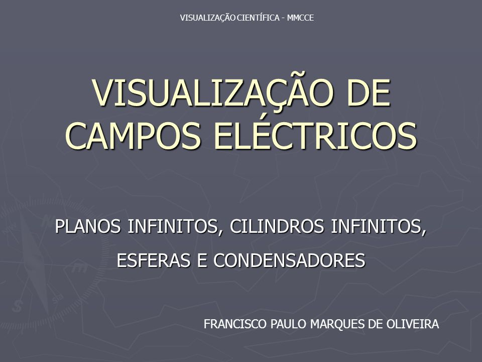 VISUALIZAÇÃO DE CAMPOS ELÉCTRICOS PLANOS INFINITOS, CILINDROS INFINITOS, ESFERAS E CONDENSADORES VISUALIZAÇÃO CIENTÍFICA - MMCCE FRANCISCO PAULO MARQUES DE OLIVEIRA
