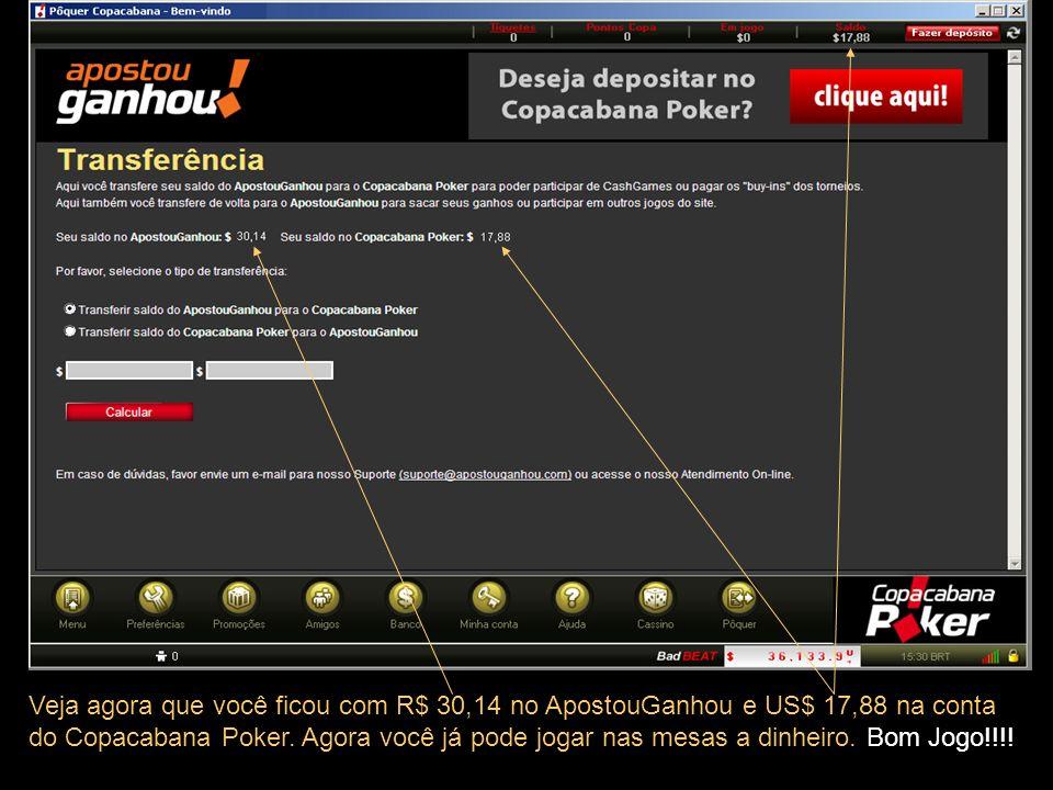 Veja agora que você ficou com R$ 30,14 no ApostouGanhou e US$ 17,88 na conta do Copacabana Poker.