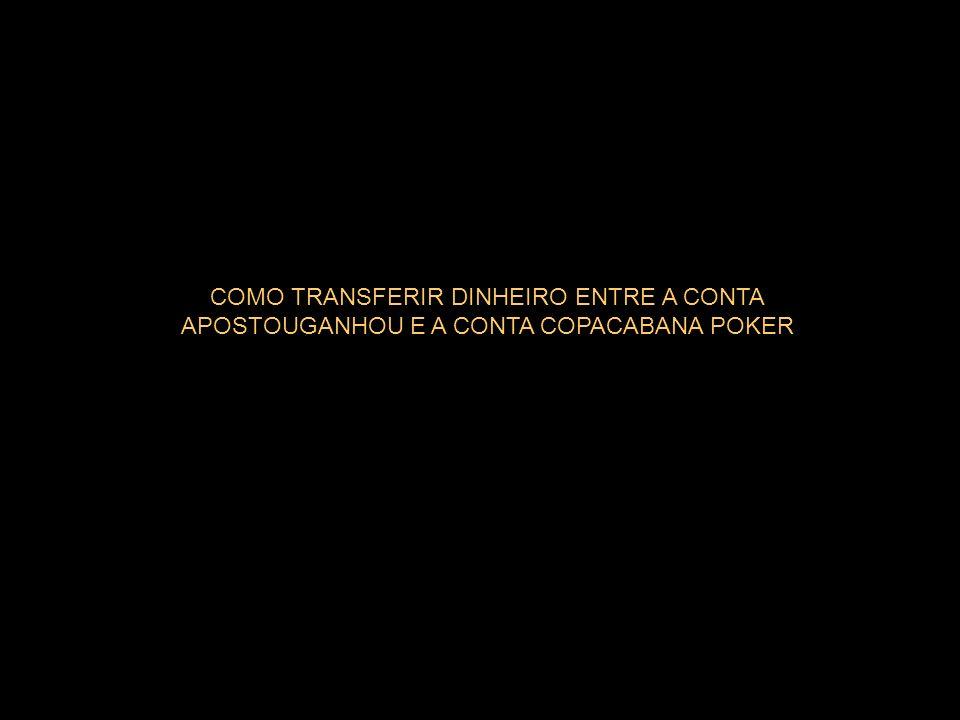 COMO TRANSFERIR DINHEIRO ENTRE A CONTA APOSTOUGANHOU E A CONTA COPACABANA POKER