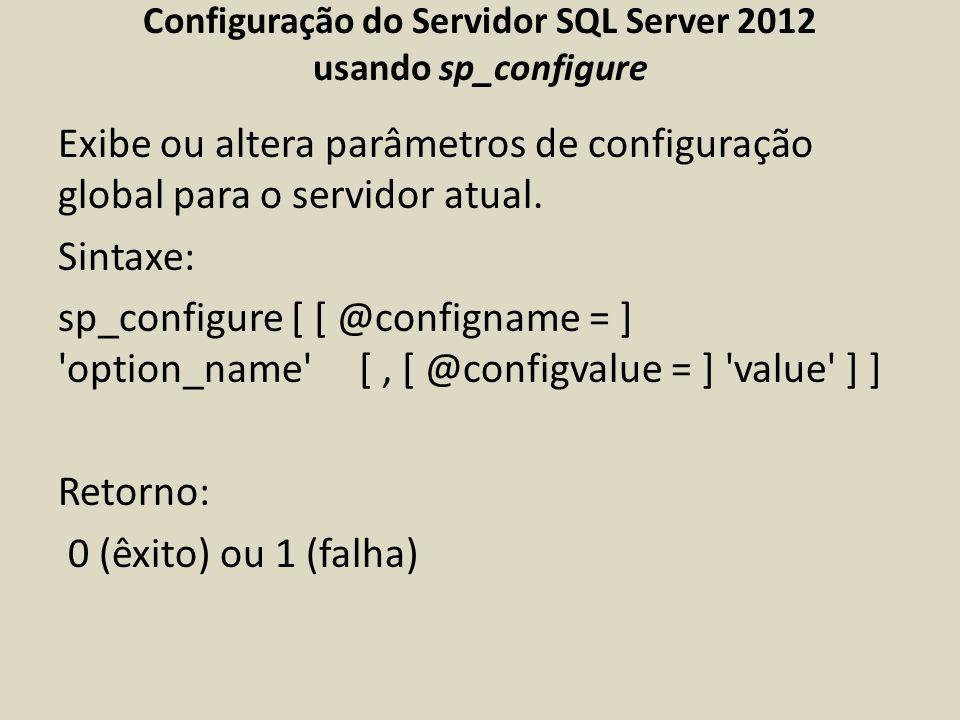 Configuração do Servidor SQL Server 2012 usando sp_configure Exibe ou altera parâmetros de configuração global para o servidor atual. Sintaxe: sp_conf