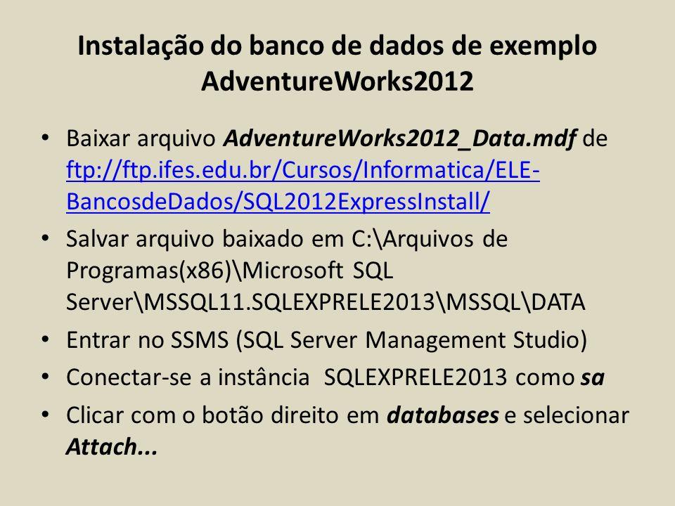 Instalação do banco de dados de exemplo AdventureWorks2012 Baixar arquivo AdventureWorks2012_Data.mdf de ftp://ftp.ifes.edu.br/Cursos/Informatica/ELE-