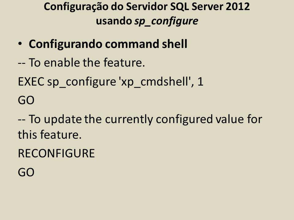 Configuração do Servidor SQL Server 2012 usando sp_configure Configurando command shell -- To enable the feature. EXEC sp_configure 'xp_cmdshell', 1 G