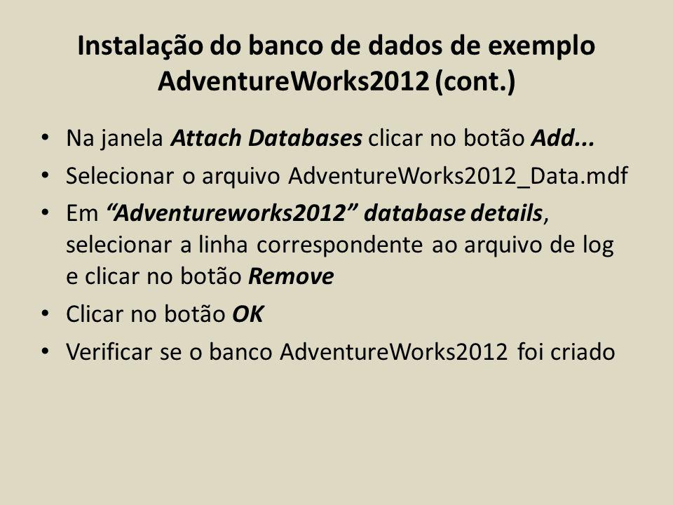 Instalação do banco de dados de exemplo AdventureWorks2012 (cont.) Na janela Attach Databases clicar no botão Add... Selecionar o arquivo AdventureWor