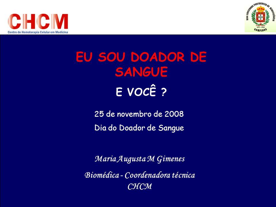 Maria Augusta M Gimenes Biomédica - Coordenadora técnica CHCM EU SOU DOADOR DE SANGUE E VOCÊ ? 25 de novembro de 2008 Dia do Doador de Sangue