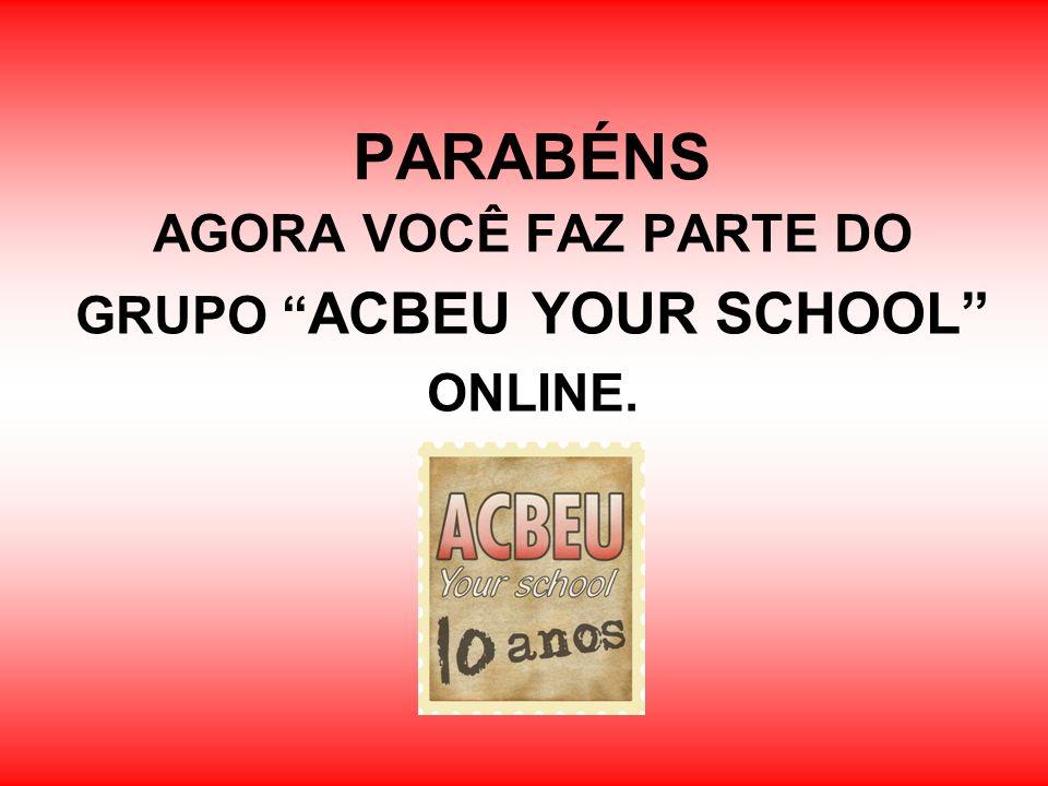 PARABÉNS AGORA VOCÊ FAZ PARTE DO GRUPO ACBEU YOUR SCHOOL ONLINE.
