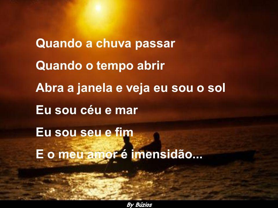 Quando a chuva passar Quando o tempo abrir Abra a janela e veja eu sou o sol Eu sou céu e mar Eu sou seu e fim E o meu amor é imensidão...