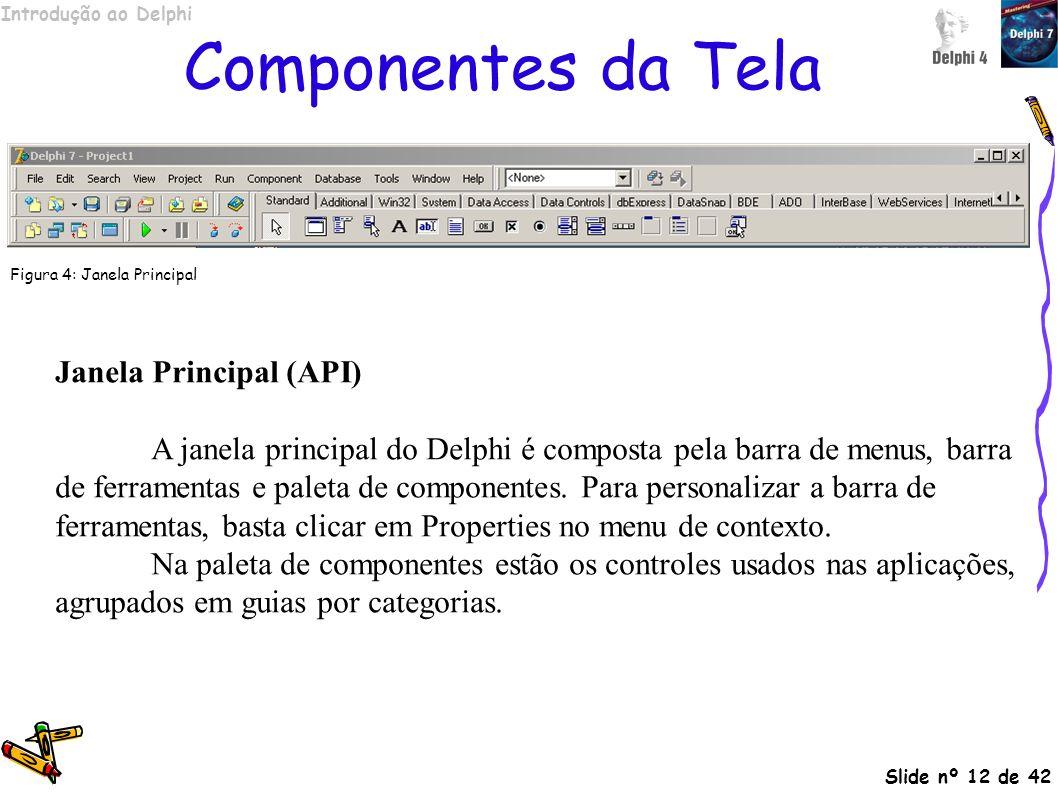 Introdução ao Delphi Slide nº 12 de 42 Janela Principal (API) A janela principal do Delphi é composta pela barra de menus, barra de ferramentas e pale