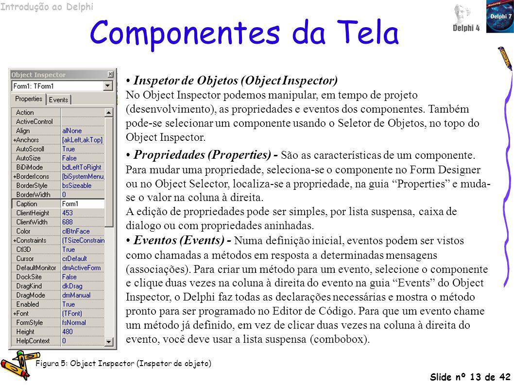 Introdução ao Delphi Slide nº 13 de 42 Componentes da Tela Inspetor de Objetos (Object Inspector) No Object Inspector podemos manipular, em tempo de p