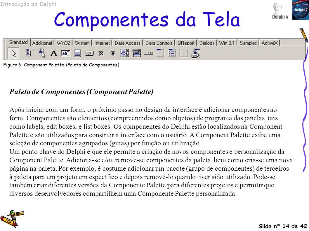 Introdução ao Delphi Slide nº 14 de 42 Componentes da Tela Paleta de Componentes (Component Palette) Após iniciar com um form, o próximo passo no desi