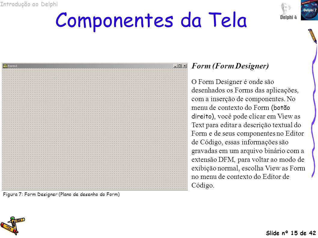 Introdução ao Delphi Slide nº 15 de 42 Componentes da Tela Form (Form Designer) O Form Designer é onde são desenhados os Forms das aplicações, com a i