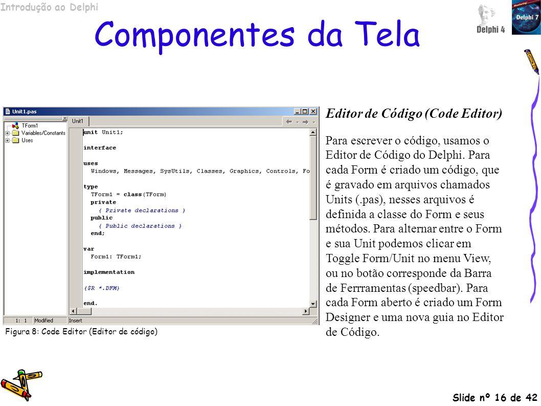 Introdução ao Delphi Slide nº 16 de 42 Componentes da Tela Editor de Código (Code Editor) Para escrever o código, usamos o Editor de Código do Delphi.