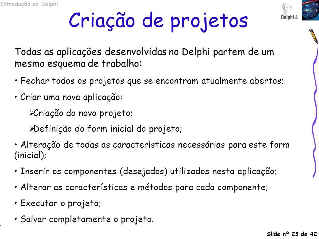 Introdução ao Delphi Slide nº 23 de 42 Criação de projetos Todas as aplicações desenvolvidas no Delphi partem de um mesmo esquema de trabalho: Fechar