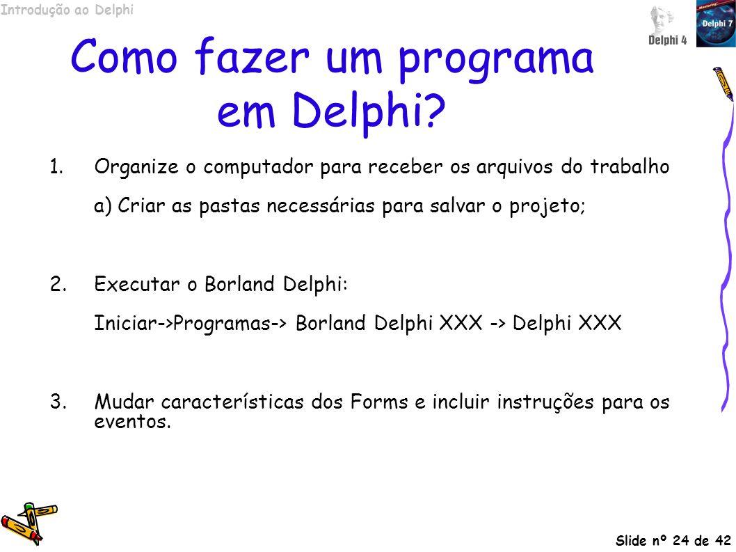Introdução ao Delphi Slide nº 24 de 42 Como fazer um programa em Delphi? 1.Organize o computador para receber os arquivos do trabalho a) Criar as past
