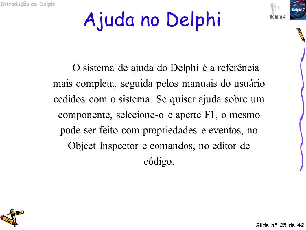 Introdução ao Delphi Slide nº 25 de 42 Ajuda no Delphi O sistema de ajuda do Delphi é a referência mais completa, seguida pelos manuais do usuário ced