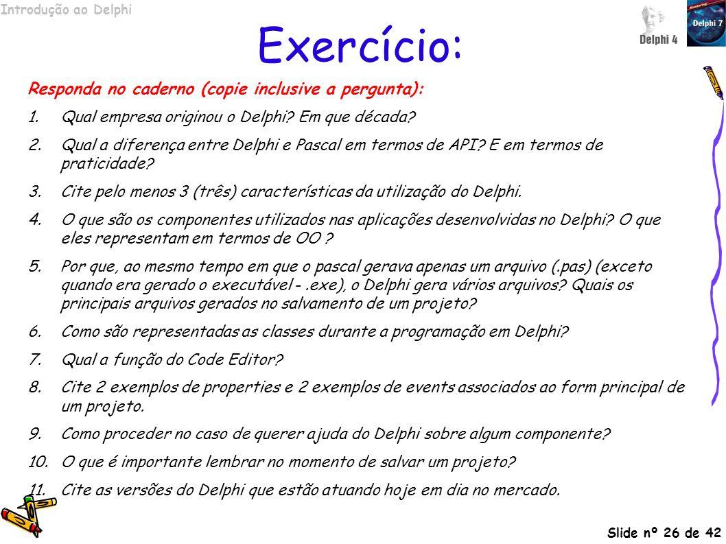Introdução ao Delphi Slide nº 26 de 42 Exercício: Responda no caderno (copie inclusive a pergunta): 1.Qual empresa originou o Delphi? Em que década? 2