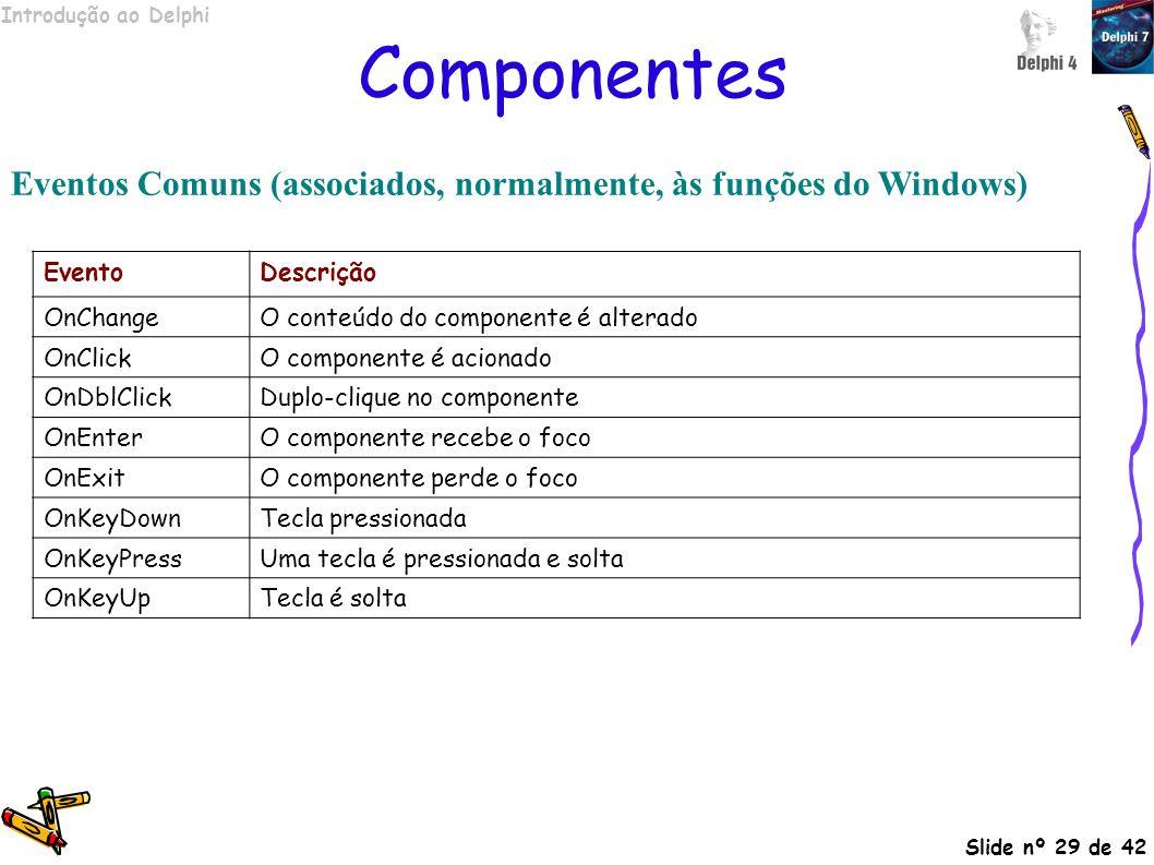 Introdução ao Delphi Slide nº 29 de 42 Componentes Eventos Comuns (associados, normalmente, às funções do Windows) EventoDescrição OnChangeO conteúdo