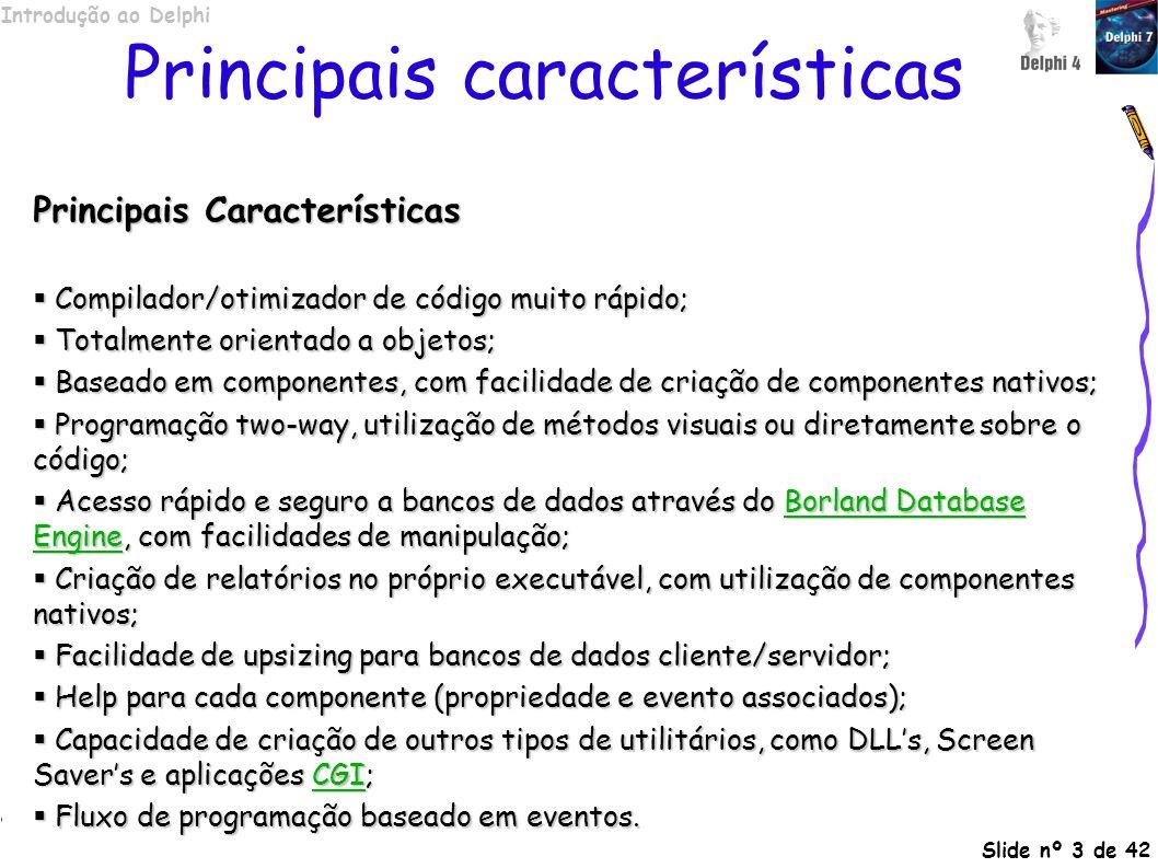Introdução ao Delphi Slide nº 3 de 42 Principais características Principais Características Compilador/otimizador de código muito rápido; Compilador/o