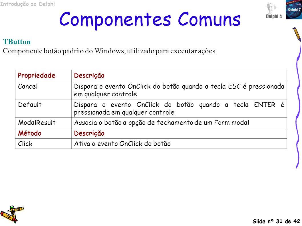 Introdução ao Delphi Slide nº 31 de 42 Componentes Comuns TButton Componente botão padrão do Windows, utilizado para executar ações. PropriedadeDescri