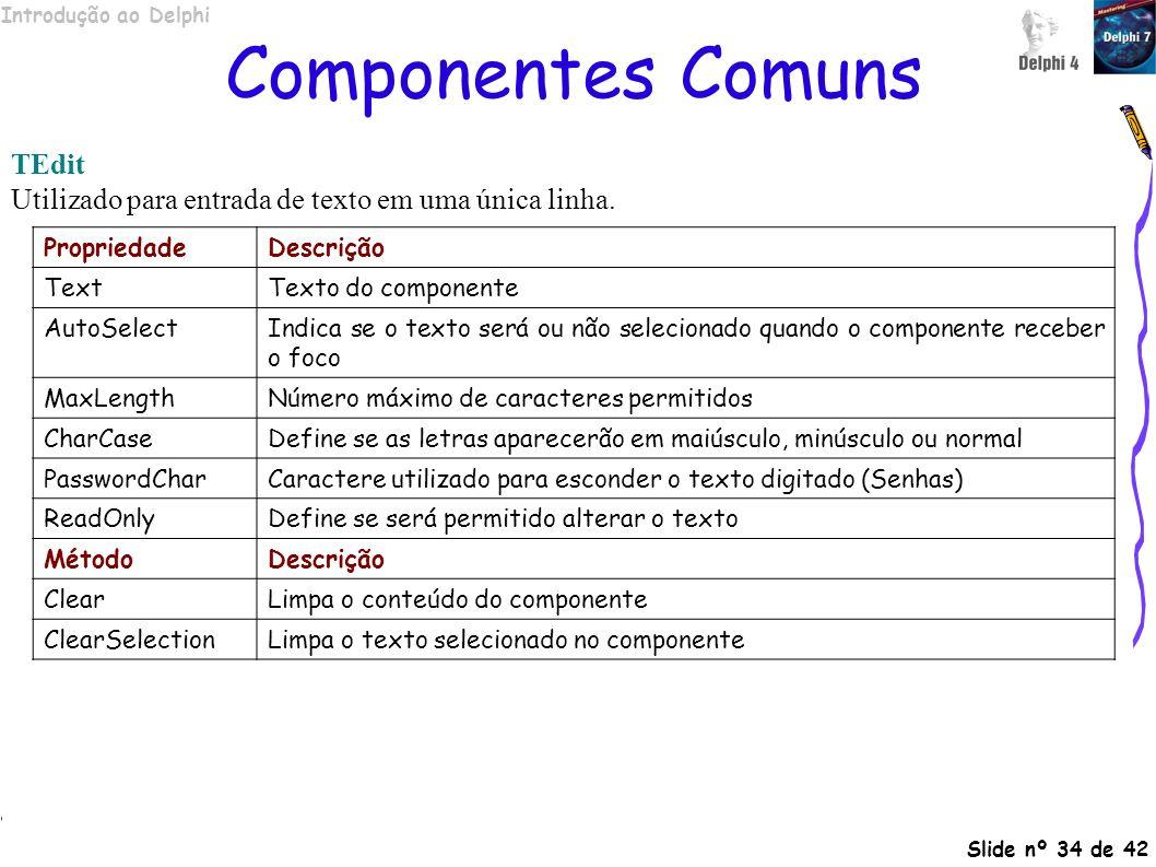 Introdução ao Delphi Slide nº 34 de 42 Componentes Comuns TEdit Utilizado para entrada de texto em uma única linha. PropriedadeDescrição TextTexto do