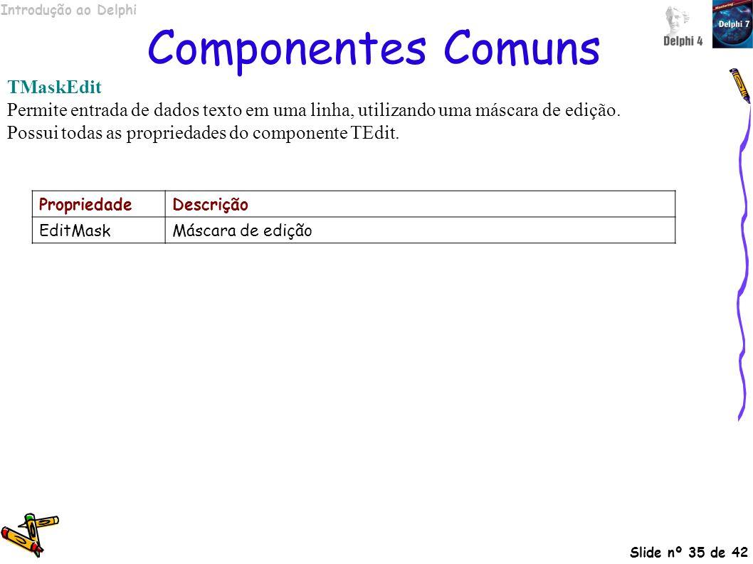 Introdução ao Delphi Slide nº 35 de 42 Componentes Comuns TMaskEdit Permite entrada de dados texto em uma linha, utilizando uma máscara de edição. Pos