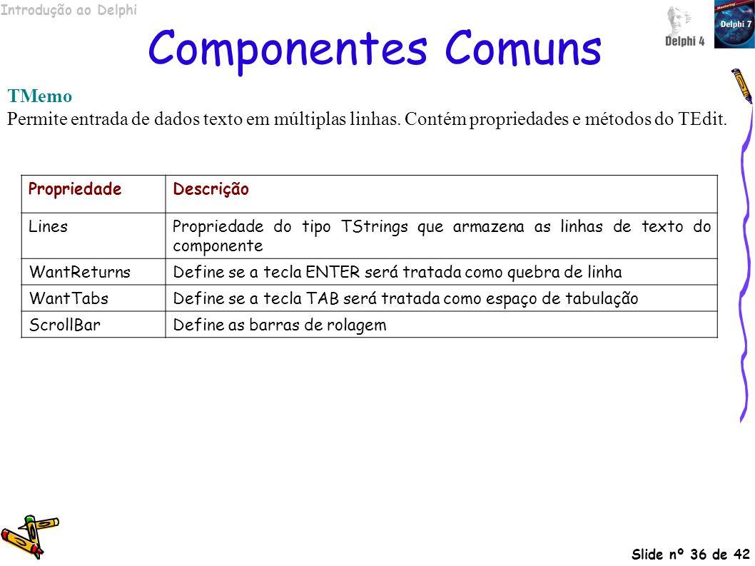 Introdução ao Delphi Slide nº 36 de 42 Componentes Comuns TMemo Permite entrada de dados texto em múltiplas linhas. Contém propriedades e métodos do T