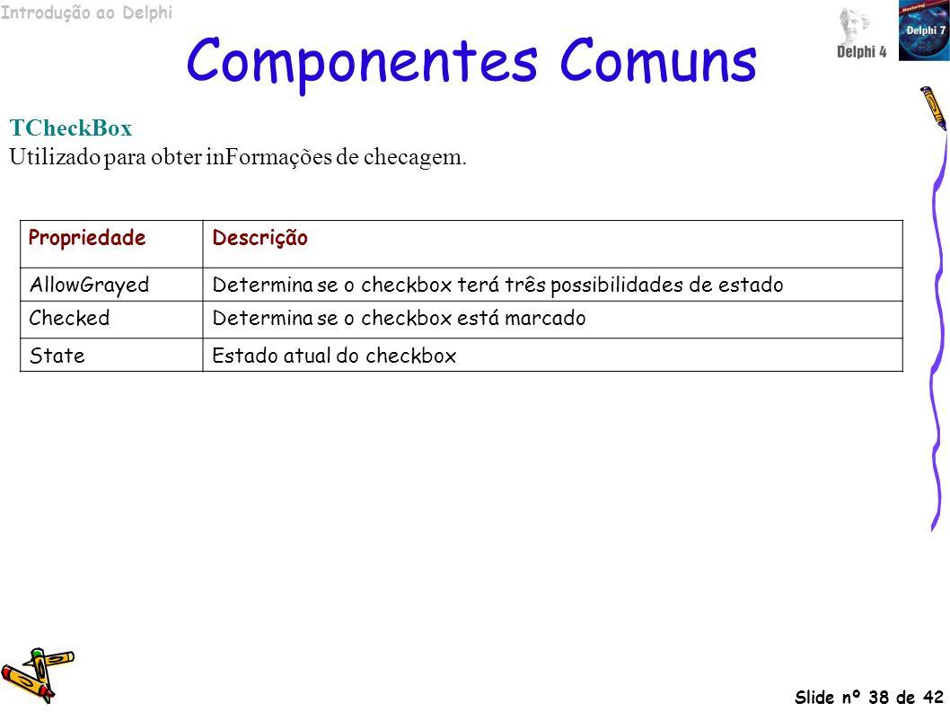 Introdução ao Delphi Slide nº 38 de 42 Componentes Comuns TCheckBox Utilizado para obter inFormações de checagem. PropriedadeDescrição AllowGrayedDete