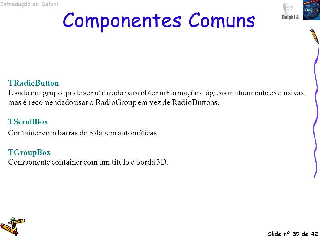 Introdução ao Delphi Slide nº 39 de 42 Componentes Comuns TRadioButton Usado em grupo, pode ser utilizado para obter inFormações lógicas mutuamente ex