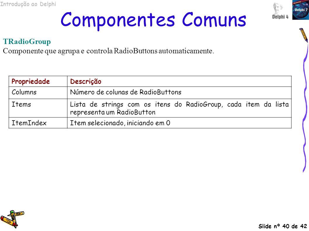 Introdução ao Delphi Slide nº 40 de 42 Componentes Comuns TRadioGroup Componente que agrupa e controla RadioButtons automaticamente. PropriedadeDescri