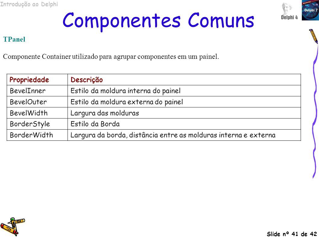 Introdução ao Delphi Slide nº 41 de 42 Componentes Comuns TPanel Componente Container utilizado para agrupar componentes em um painel. PropriedadeDesc