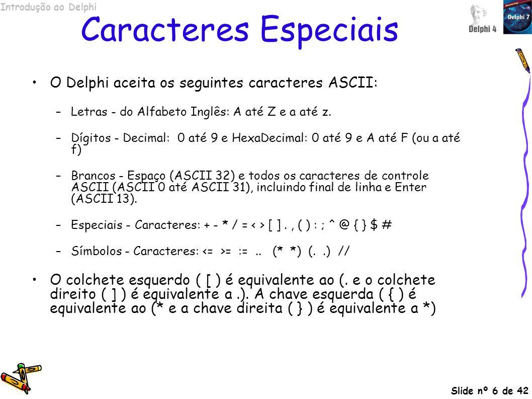 Introdução ao Delphi Slide nº 6 de 42 Caracteres Especiais O Delphi aceita os seguintes caracteres ASCII: –Letras - do Alfabeto Inglês: A até Z e a at
