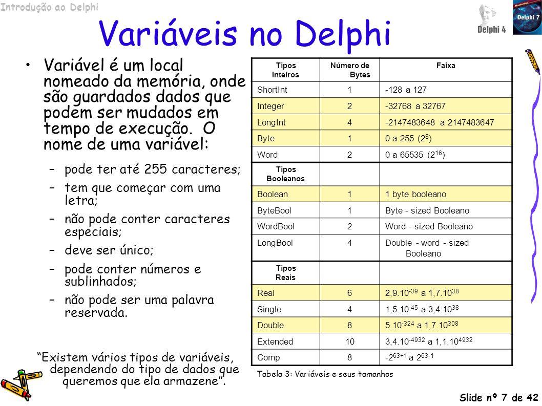 Introdução ao Delphi Slide nº 28 de 42 Componentes Propriedades Comuns (continuação…) PropriedadeDescrição HelpContextNúmero utilizado para chamar o Help on-line HintString utilizada em dicas instantâneas (etiquetas para os componentes) LeftPosição esquerda NameNome do componente PopupMenuMenu de contexto do componente ShowHintDefine se o Hint será mostrado TabOrderA ordem de tabulação do componente, usada quando o usuário tecla TAB TabStopIndica se o componente será selecionado quando o usuário teclar TAB TagPropriedade não utilizada pelo Delphi, que pode ser usada como propriedade personalizada TopPosição superior VisibleDefine se o componente está visível WidthLargura