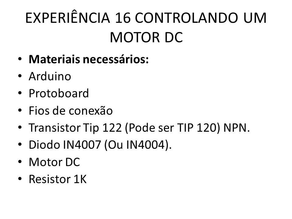 EXPERIÊNCIA 16 CONTROLANDO UM MOTOR DC Materiais necessários: Arduino Protoboard Fios de conexão Transistor Tip 122 (Pode ser TIP 120) NPN.