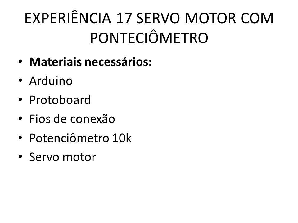 EXPERIÊNCIA 17 SERVO MOTOR COM PONTECIÔMETRO Materiais necessários: Arduino Protoboard Fios de conexão Potenciômetro 10k Servo motor