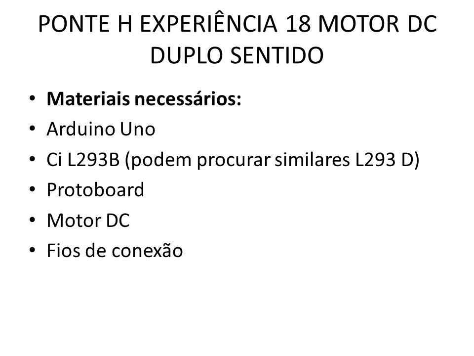 PONTE H EXPERIÊNCIA 18 MOTOR DC DUPLO SENTIDO Materiais necessários: Arduino Uno Ci L293B (podem procurar similares L293 D) Protoboard Motor DC Fios de conexão