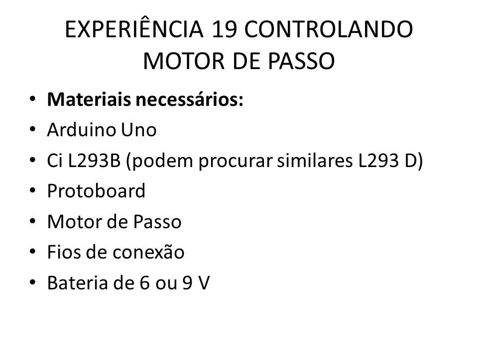 EXPERIÊNCIA 19 CONTROLANDO MOTOR DE PASSO Materiais necessários: Arduino Uno Ci L293B (podem procurar similares L293 D) Protoboard Motor de Passo Fios de conexão Bateria de 6 ou 9 V