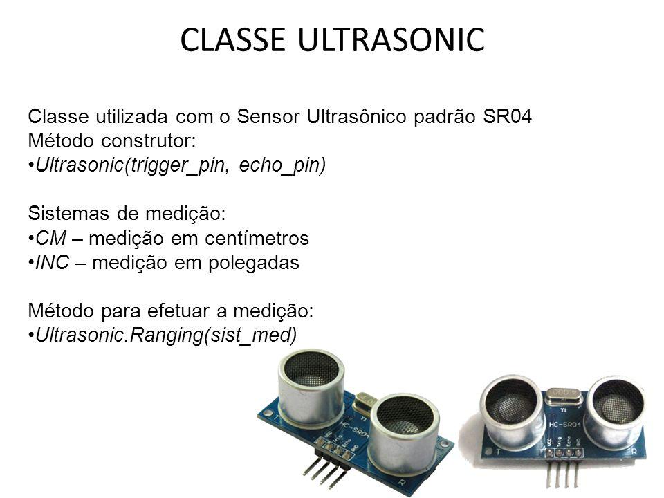 CLASSE ULTRASONIC Classe utilizada com o Sensor Ultrasônico padrão SR04 Método construtor: Ultrasonic(trigger_pin, echo_pin) Sistemas de medição: CM – medição em centímetros INC – medição em polegadas Método para efetuar a medição: Ultrasonic.Ranging(sist_med)