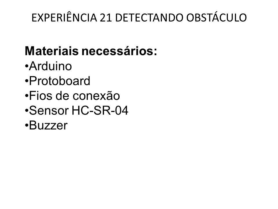 EXPERIÊNCIA 21 DETECTANDO OBSTÁCULO Materiais necessários: Arduino Protoboard Fios de conexão Sensor HC-SR-04 Buzzer