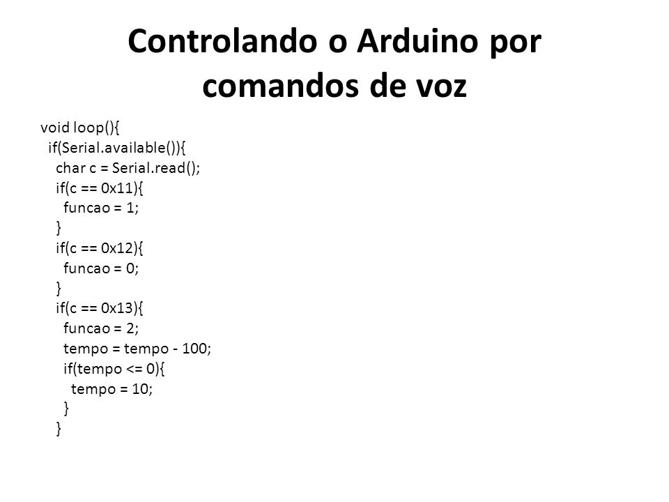 Controlando o Arduino por comandos de voz void loop(){ if(Serial.available()){ char c = Serial.read(); if(c == 0x11){ funcao = 1; } if(c == 0x12){ fun