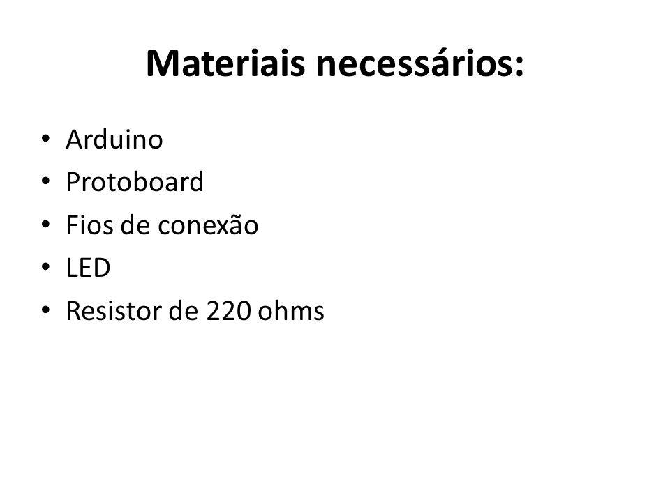 Materiais necessários: Arduino Protoboard Fios de conexão LED Resistor de 220 ohms