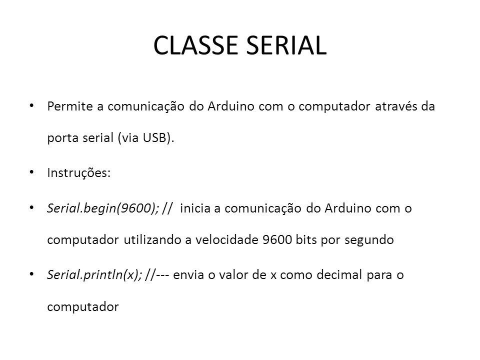 CLASSE SERIAL Permite a comunicação do Arduino com o computador através da porta serial (via USB).