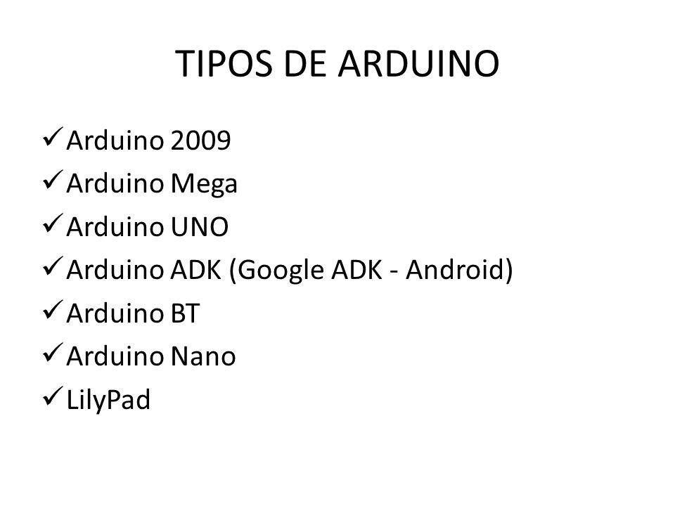 TIPOS DE ARDUINO Arduino 2009 Arduino Mega Arduino UNO Arduino ADK (Google ADK - Android) Arduino BT Arduino Nano LilyPad